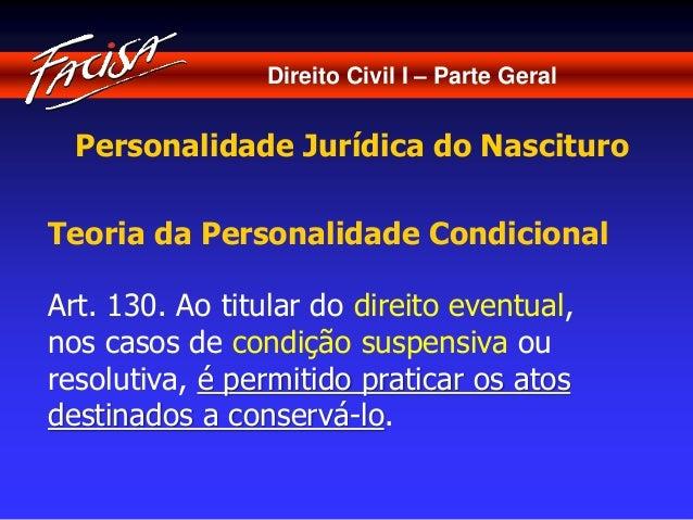 Direito Civil I – Parte Geral  Personalidade Jurídica do Nascituro  Teoria da Personalidade Condicional  Art. 130. Ao titu...