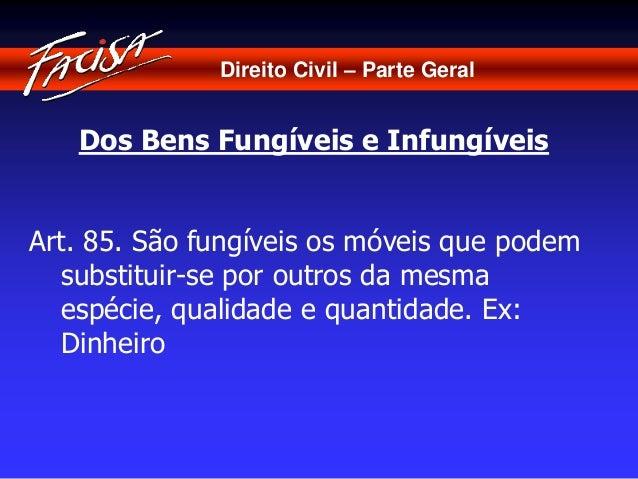 Direito Civil – Parte Geral  Dos Bens Fungíveis e Infungíveis  Art. 85. São fungíveis os móveis que podem  substituir-se p...