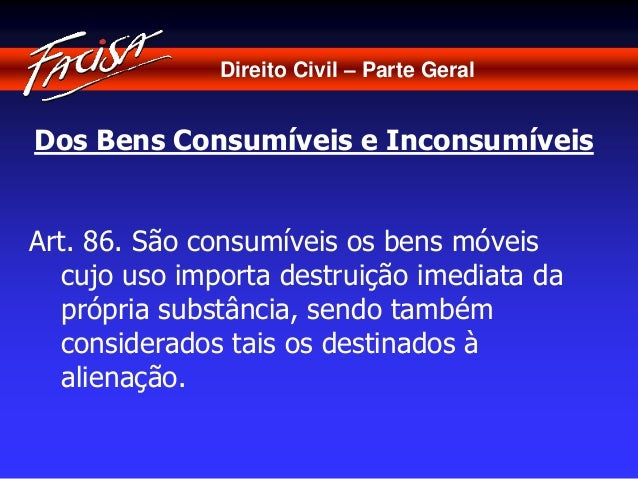 Direito Civil – Parte Geral  Dos Bens Consumíveis e Inconsumíveis  Art. 86. São consumíveis os bens móveis  cujo uso impor...