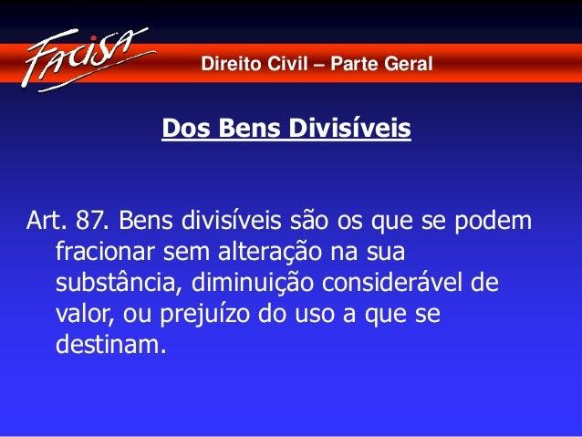 Direito Civil – Parte Geral  Dos Bens Divisíveis  Art. 87. Bens divisíveis são os que se podem  fracionar sem alteração na...