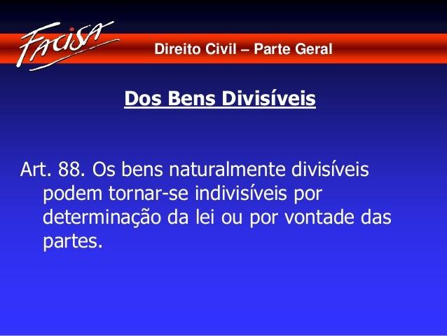Direito Civil – Parte Geral  Dos Bens Divisíveis  Art. 88. Os bens naturalmente divisíveis  podem tornar-se indivisíveis p...