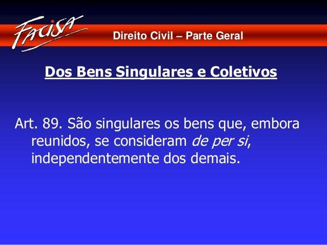 Direito Civil – Parte Geral  Dos Bens Singulares e Coletivos  Art. 89. São singulares os bens que, embora  reunidos, se co...