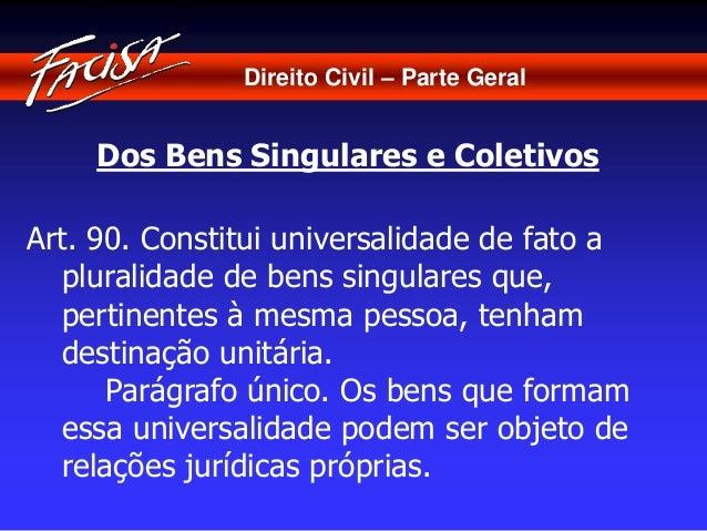Direito Civil – Parte Geral  Dos Bens Singulares e Coletivos  Art. 90. Constitui universalidade de fato a  pluralidade de ...