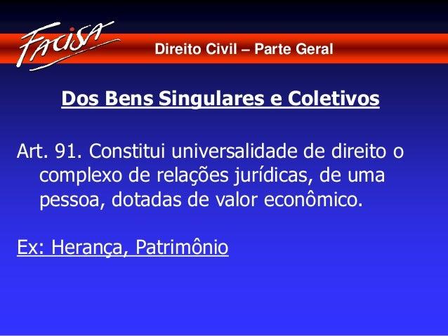 Direito Civil – Parte Geral  Dos Bens Singulares e Coletivos  Art. 91. Constitui universalidade de direito o  complexo de ...