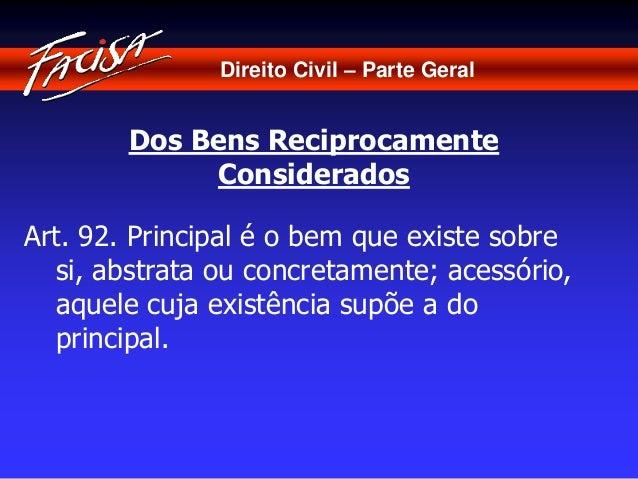 Direito Civil – Parte Geral  Dos Bens Reciprocamente  Considerados  Art. 92. Principal é o bem que existe sobre  si, abstr...