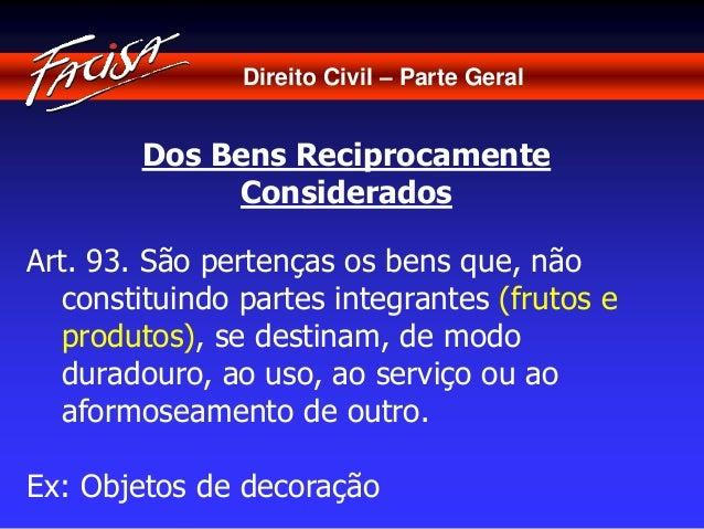 Direito Civil – Parte Geral  Dos Bens Reciprocamente  Considerados  Art. 93. São pertenças os bens que, não  constituindo ...