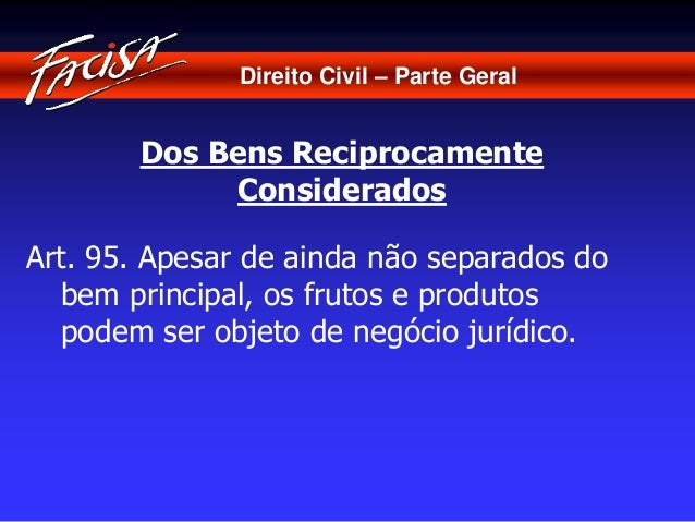 Direito Civil – Parte Geral  Dos Bens Reciprocamente  Considerados  Art. 95. Apesar de ainda não separados do  bem princip...