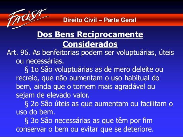 Direito Civil – Parte Geral  Dos Bens Reciprocamente  Considerados  Art. 96. As benfeitorias podem ser voluptuárias, úteis...