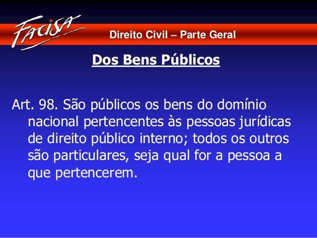 Direito Civil – Parte Geral  Dos Bens Públicos  Art. 98. São públicos os bens do domínio  nacional pertencentes às pessoas...