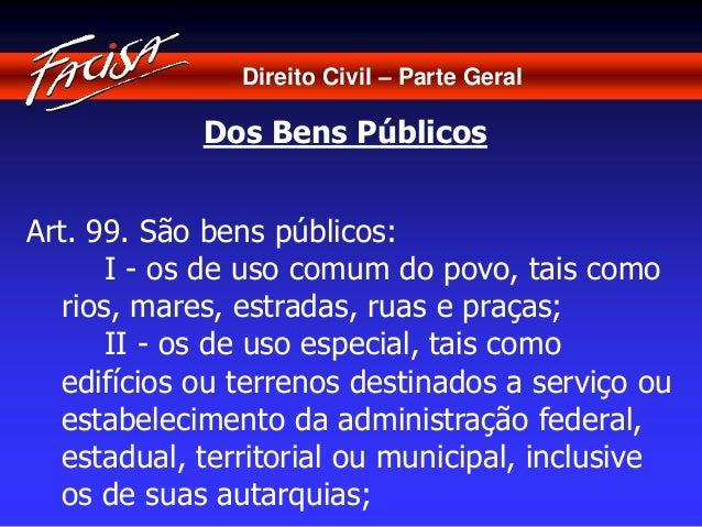 Direito Civil – Parte Geral  Dos Bens Públicos  Art. 99. São bens públicos:  I - os de uso comum do povo, tais como  rios,...