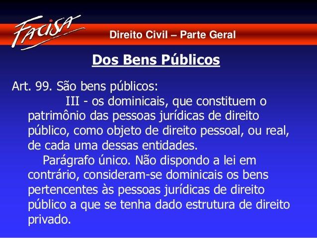 Direito Civil – Parte Geral  Dos Bens Públicos  Art. 99. São bens públicos:  III - os dominicais, que constituem o  patrim...
