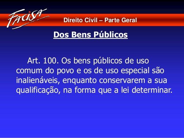Direito Civil – Parte Geral  Dos Bens Públicos  Art. 100. Os bens públicos de uso  comum do povo e os de uso especial são ...