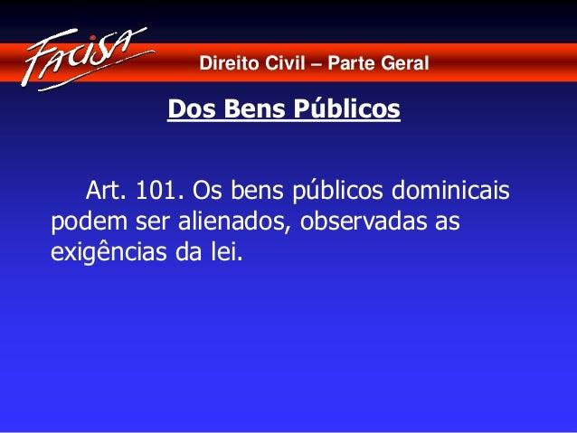 Direito Civil – Parte Geral  Dos Bens Públicos  Art. 101. Os bens públicos dominicais  podem ser alienados, observadas as ...