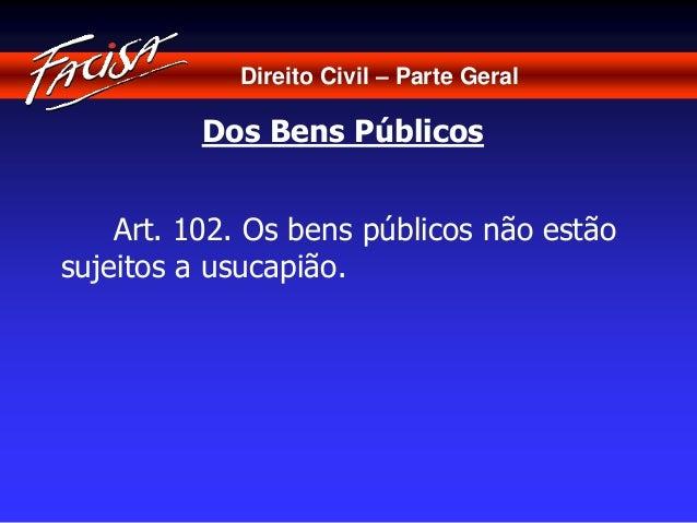 Direito Civil – Parte Geral  Dos Bens Públicos  Art. 102. Os bens públicos não estão  sujeitos a usucapião.