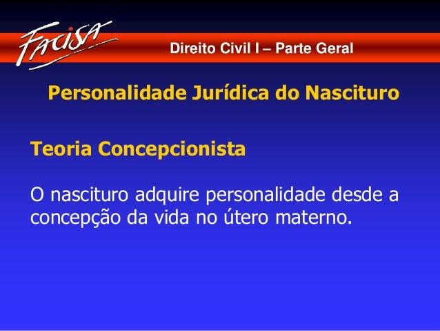 Direito Civil I – Parte Geral  Personalidade Jurídica do Nascituro  Teoria Concepcionista  O nascituro adquire personalida...