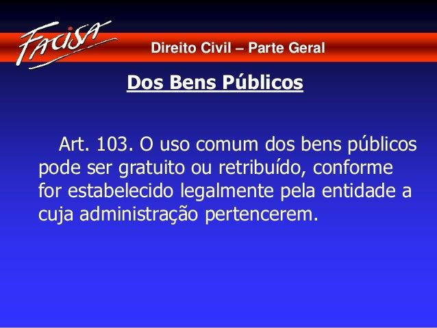 Direito Civil – Parte Geral  Dos Bens Públicos  Art. 103. O uso comum dos bens públicos  pode ser gratuito ou retribuído, ...