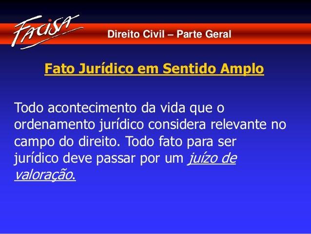 Direito Civil – Parte Geral  Fato Jurídico em Sentido Amplo  Todo acontecimento da vida que o  ordenamento jurídico consid...