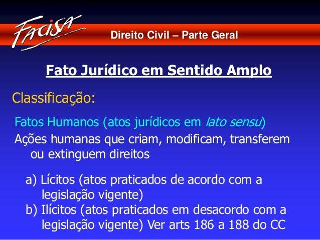 Direito Civil – Parte Geral  Fato Jurídico em Sentido Amplo  Classificação:  Fatos Humanos (atos jurídicos em lato sensu) ...
