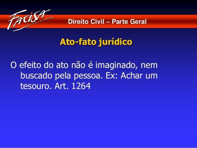 Direito Civil – Parte Geral  Ato-fato jurídico  O efeito do ato não é imaginado, nem  buscado pela pessoa. Ex: Achar um  t...