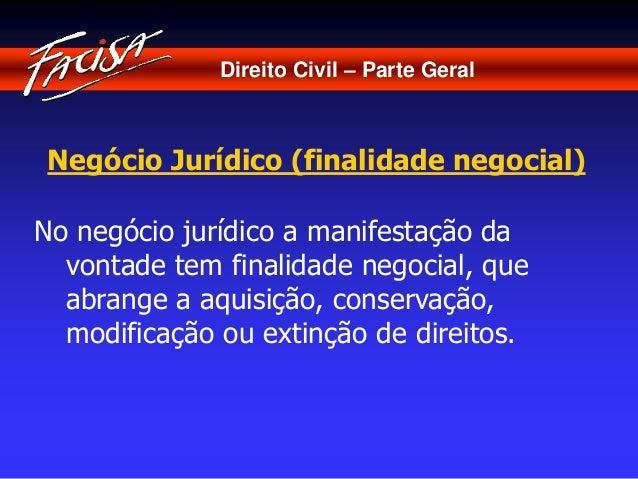 Direito Civil – Parte Geral  Negócio Jurídico (finalidade negocial)  No negócio jurídico a manifestação da  vontade tem fi...