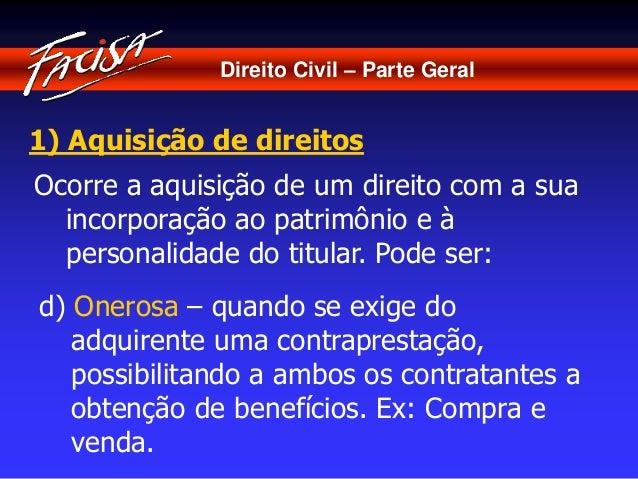 Direito Civil – Parte Geral  1) Aquisição de direitos  Ocorre a aquisição de um direito com a sua  incorporação ao patrimô...