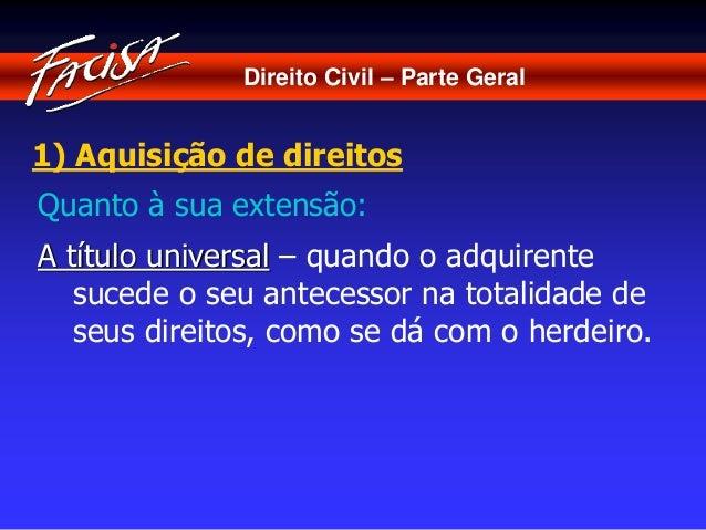 Direito Civil – Parte Geral  1) Aquisição de direitos  Quanto à sua extensão:  A título universal – quando o adquirente  s...
