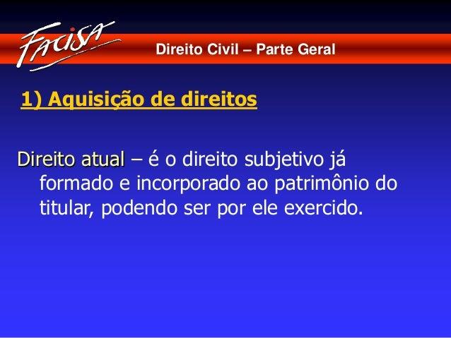 Direito Civil – Parte Geral  1) Aquisição de direitos  Direito atual – é o direito subjetivo já  formado e incorporado ao ...
