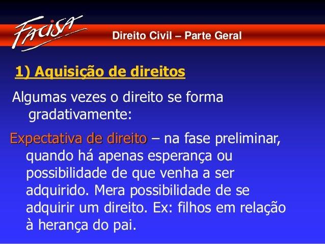 Direito Civil – Parte Geral  1) Aquisição de direitos  Algumas vezes o direito se forma  gradativamente:  Expectativa de d...