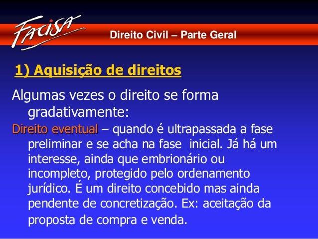 Direito Civil – Parte Geral  1) Aquisição de direitos  Algumas vezes o direito se forma  gradativamente:  Direito eventual...