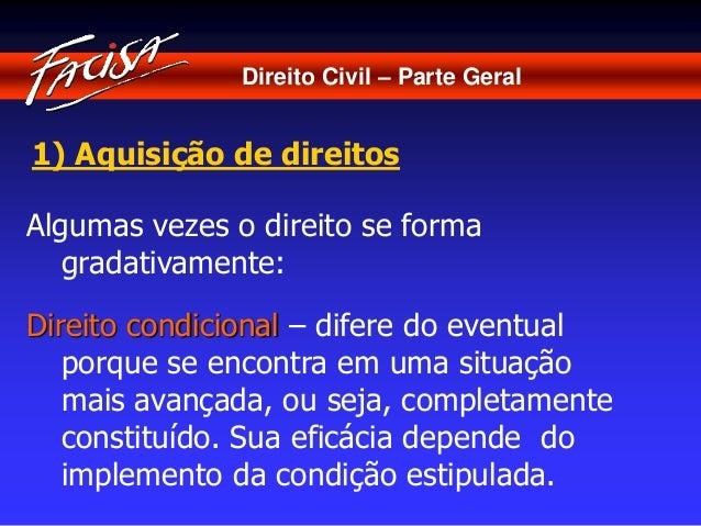 Direito Civil – Parte Geral  1) Aquisição de direitos  Algumas vezes o direito se forma  gradativamente:  Direito condicio...