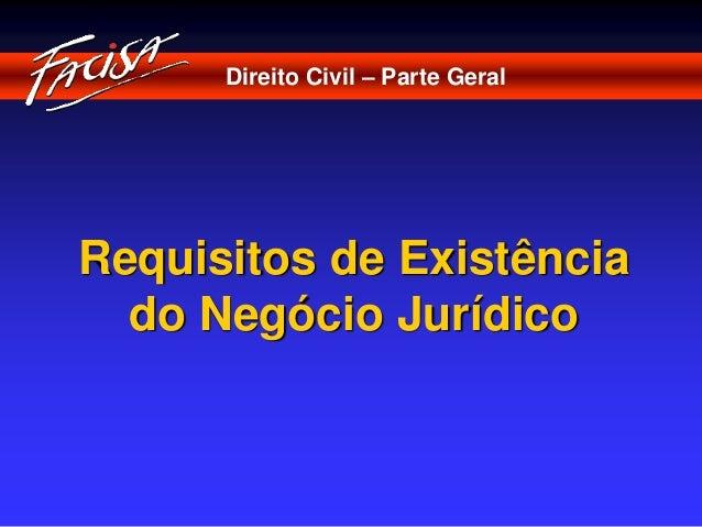 Direito Civil – Parte Geral  Requisitos de Existência  do Negócio Jurídico