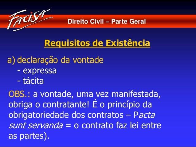 Direito Civil – Parte Geral  Requisitos de Existência  a) declaração da vontade  - expressa  - tácita  OBS.: a vontade, um...