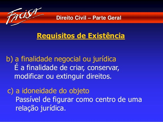 Direito Civil – Parte Geral  Requisitos de Existência  b) a finalidade negocial ou jurídica  É a finalidade de criar, cons...