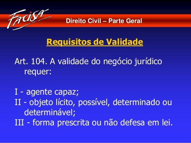 Direito Civil – Parte Geral  Requisitos de Validade  Art. 104. A validade do negócio jurídico  requer:  I - agente capaz; ...
