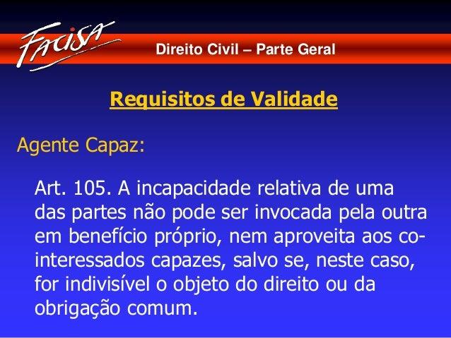 Direito Civil – Parte Geral  Requisitos de Validade  Agente Capaz:  Art. 105. A incapacidade relativa de uma  das partes n...
