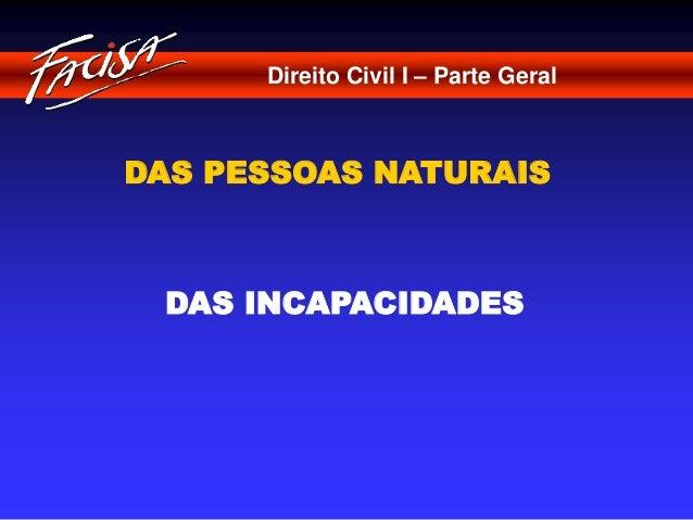 Direito Civil I – Parte Geral  DAS PESSOAS NATURAIS  DAS INCAPACIDADES