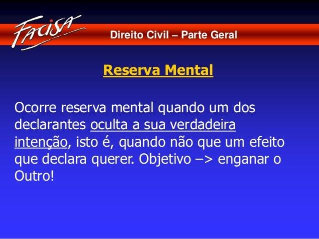 Direito Civil – Parte Geral  Reserva Mental  Ocorre reserva mental quando um dos  declarantes oculta a sua verdadeira  int...