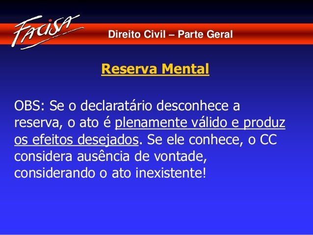 Direito Civil – Parte Geral  Reserva Mental  OBS: Se o declaratário desconhece a  reserva, o ato é plenamente válido e pro...