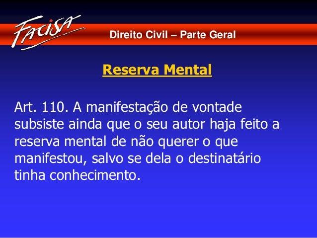 Direito Civil – Parte Geral  Reserva Mental  Art. 110. A manifestação de vontade  subsiste ainda que o seu autor haja feit...