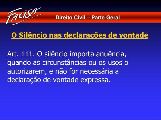 Direito Civil – Parte Geral  O Silêncio nas declarações de vontade  Art. 111. O silêncio importa anuência,  quando as circ...