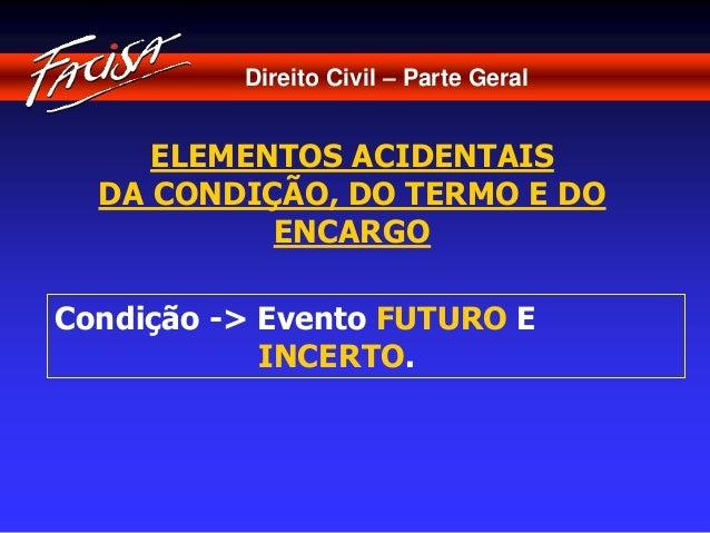 Direito Civil – Parte Geral  ELEMENTOS ACIDENTAIS  DA CONDIÇÃO, DO TERMO E DO  ENCARGO  Condição -> Evento FUTURO E  INCER...
