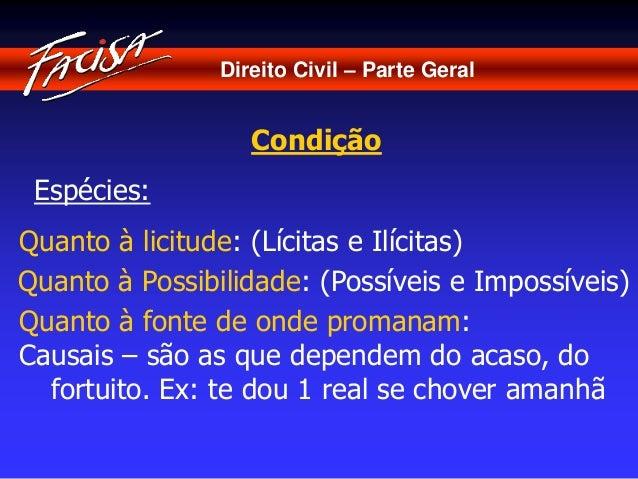 Direito Civil – Parte Geral  Condição  Espécies:  Quanto à licitude: (Lícitas e Ilícitas)  Quanto à Possibilidade: (Possív...