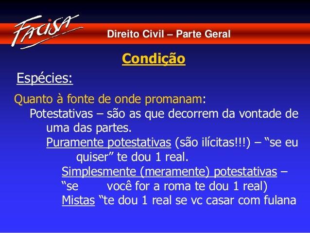 Direito Civil – Parte Geral  Condição  Espécies:  Quanto à fonte de onde promanam:  Potestativas – são as que decorrem da ...