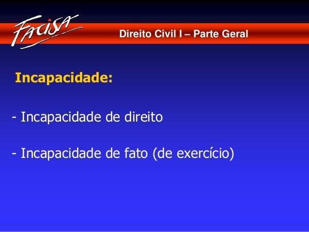 Direito Civil I – Parte Geral  Incapacidade:  - Incapacidade de direito  - Incapacidade de fato (de exercício)