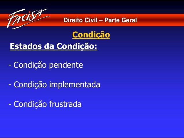 Direito Civil – Parte Geral  Condição  Estados da Condição:  - Condição pendente  - Condição implementada  - Condição frus...