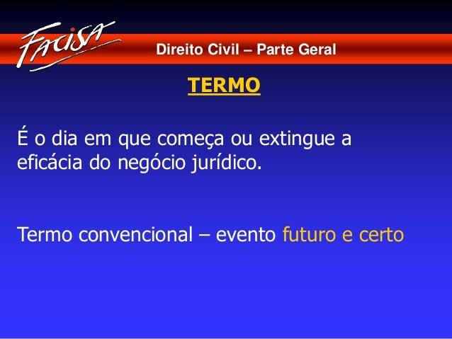 Direito Civil – Parte Geral  TERMO  É o dia em que começa ou extingue a  eficácia do negócio jurídico.  Termo convencional...
