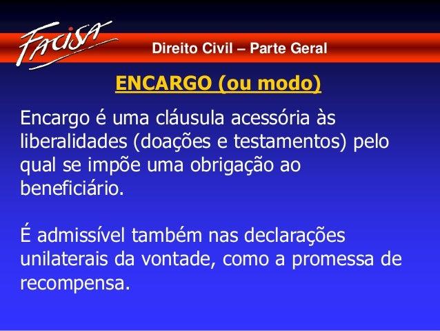 Direito Civil – Parte Geral  ENCARGO (ou modo)  Encargo é uma cláusula acessória às  liberalidades (doações e testamentos)...