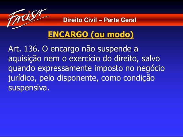 Direito Civil – Parte Geral  ENCARGO (ou modo)  Art. 136. O encargo não suspende a  aquisição nem o exercício do direito, ...