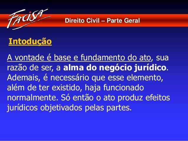Direito Civil – Parte Geral  Intodução  A vontade é base e fundamento do ato, sua  razão de ser, a alma do negócio jurídic...