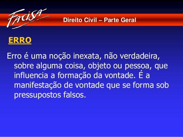 Direito Civil – Parte Geral  ERRO  Erro é uma noção inexata, não verdadeira,  sobre alguma coisa, objeto ou pessoa, que  i...